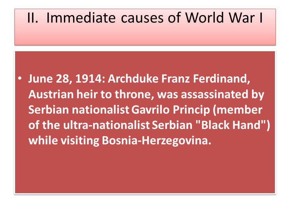 II. Immediate causes of World War I June 28, 1914: Archduke Franz Ferdinand, Austrian heir to throne, was assassinated by Serbian nationalist Gavrilo