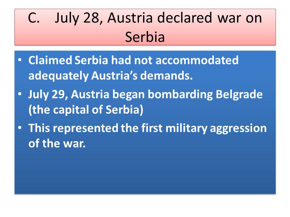C. July 28, Austria declared war on Serbia Claimed Serbia had not accommodated adequately Austria's demands. July 29, Austria began bombarding Belgrad