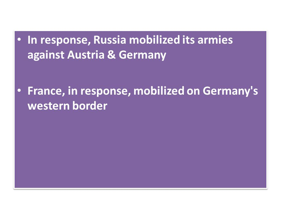 In response, Russia mobilized its armies against Austria & Germany France, in response, mobilized on Germany's western border In response, Russia mobi