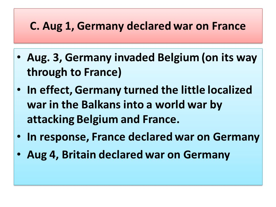 C. Aug 1, Germany declared war on France Aug. 3, Germany invaded Belgium (on its way through to France) In effect, Germany turned the little localized