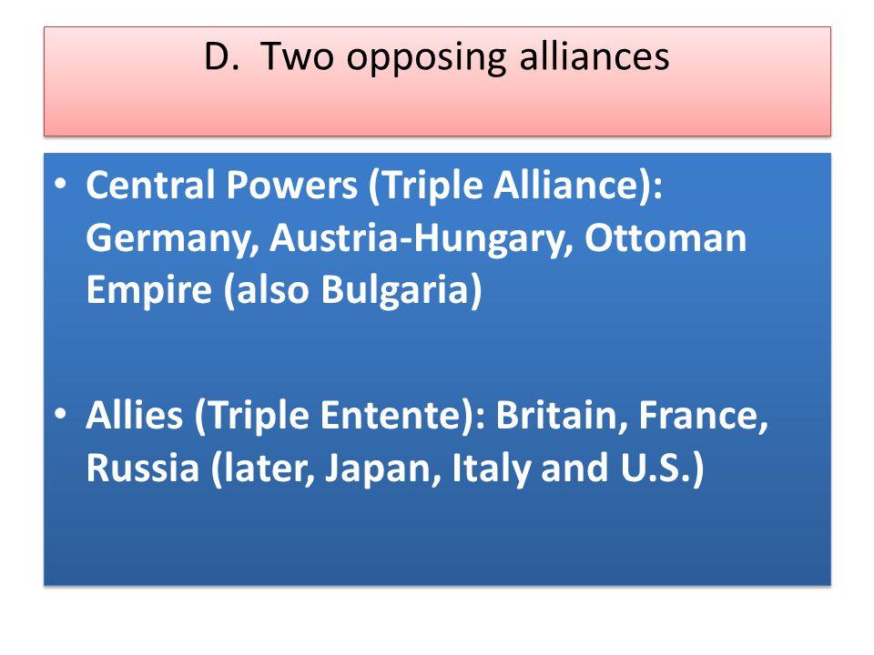 D. Two opposing alliances Central Powers (Triple Alliance): Germany, Austria-Hungary, Ottoman Empire (also Bulgaria) Allies (Triple Entente): Britain,