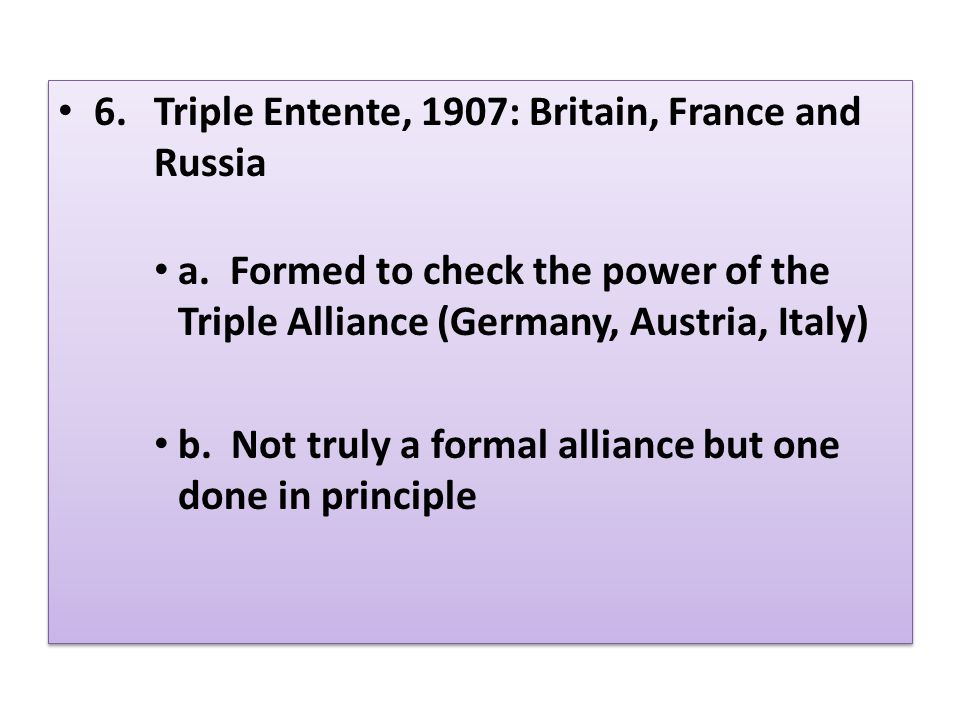 6.Triple Entente, 1907: Britain, France and Russia a. Formed to check the power of the Triple Alliance (Germany, Austria, Italy) b. Not truly a formal
