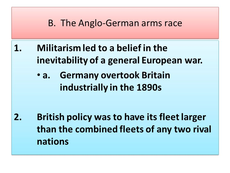B. The Anglo-German arms race 1.Militarism led to a belief in the inevitability of a general European war. a. Germany overtook Britain industrially in