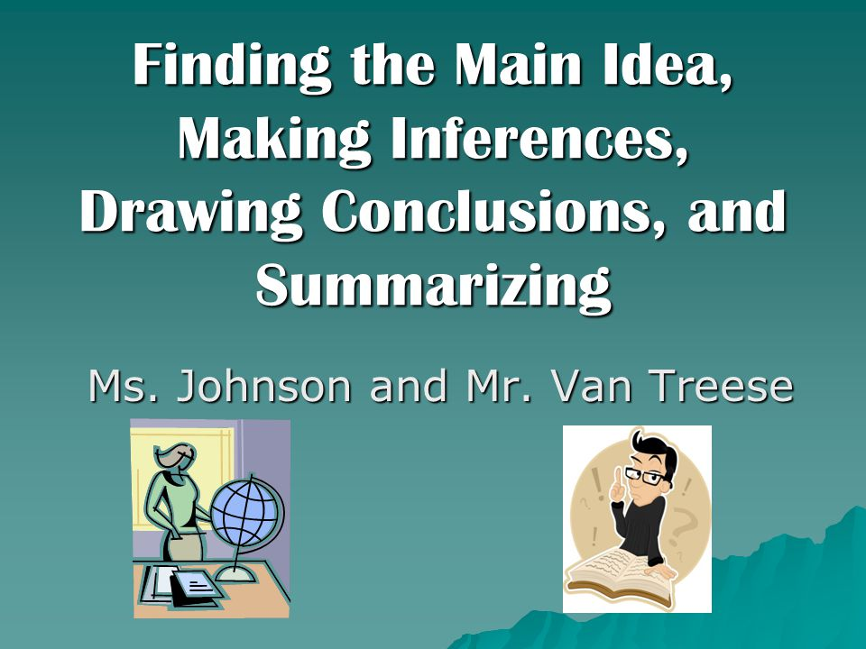 Finding the Main Idea, Making Inferences, Drawing Conclusions, and Summarizing Ms. Johnson and Mr. Van Treese