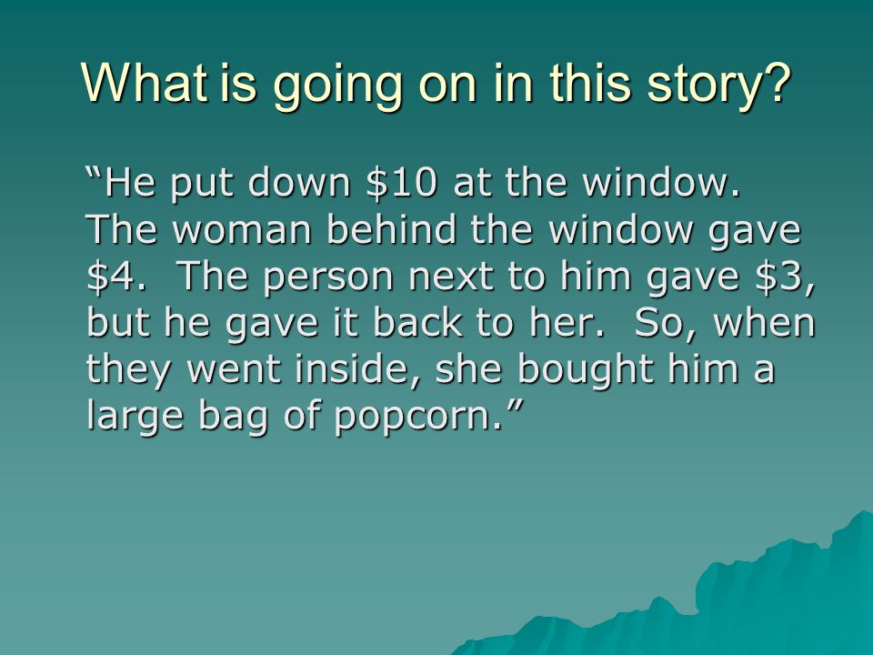 """What is going on in this story? """"He put down $10 at the window. The woman behind the window gave $4. The person next to him gave $3, but he gave it ba"""