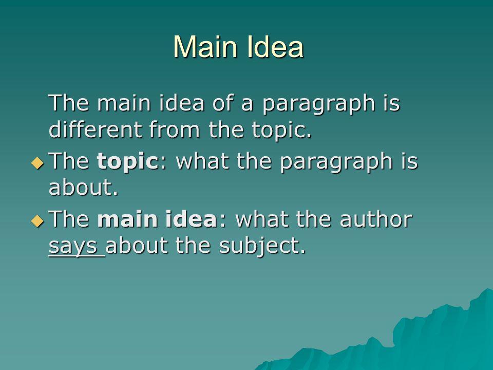 Main Idea The main idea of a paragraph is different from the topic.  The topic: what the paragraph is about.  The main idea: what the author says ab