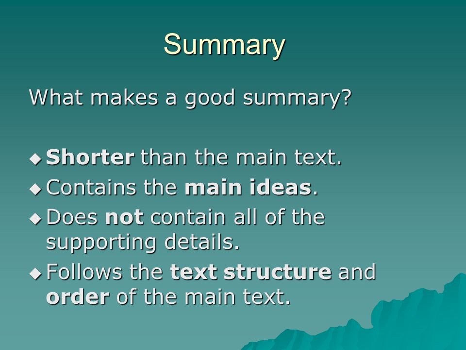 Summary What makes a good summary?  Shorter than the main text.  Contains the main ideas.  Does not contain all of the supporting details.  Follow
