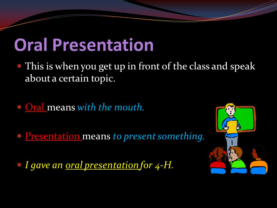 Oral Presentation This is when you get up in front of the class and speak about a certain topic. Oral means with the mouth. Presentation means to pres