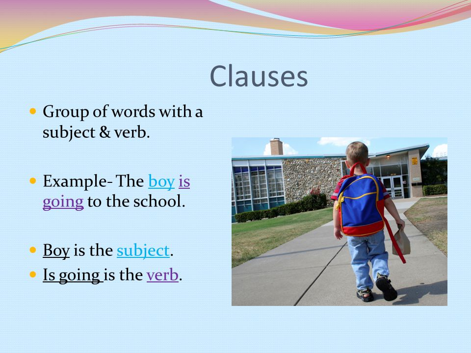 Clauses Group of words with a subject & verb. Example- The boy is going to the school.
