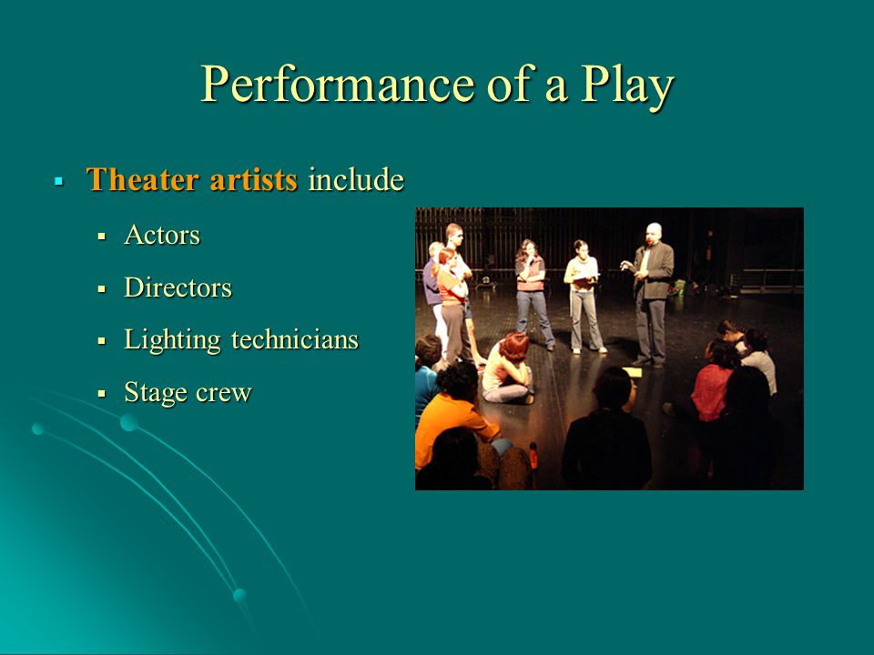 Performance of a Play  Theater artists include  Actors  Directors  Lighting technicians  Stage crew