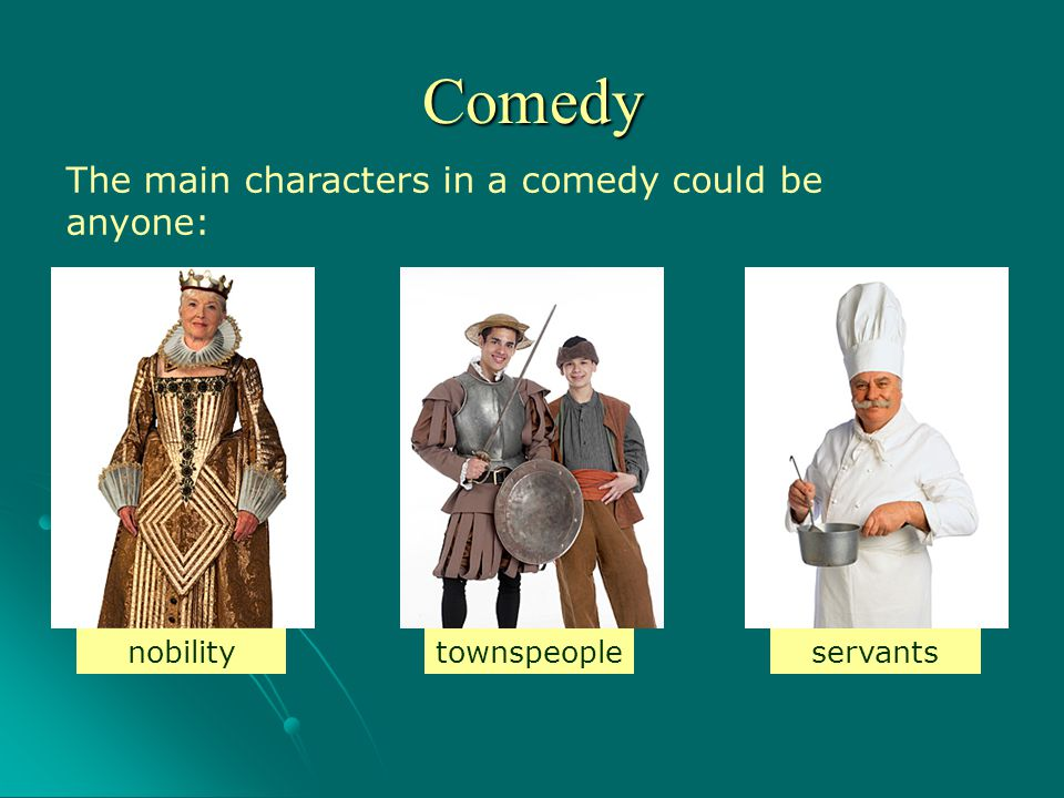 The main characters in a comedy could be anyone: nobilityservantstownspeople Comedy