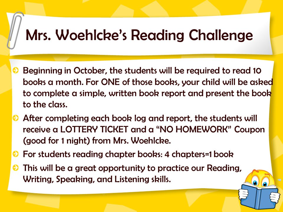 Mrs. Woehlcke's Reading Challenge Beginning in October, the students will be required to read 10 books a month. For ONE of those books, your child wil