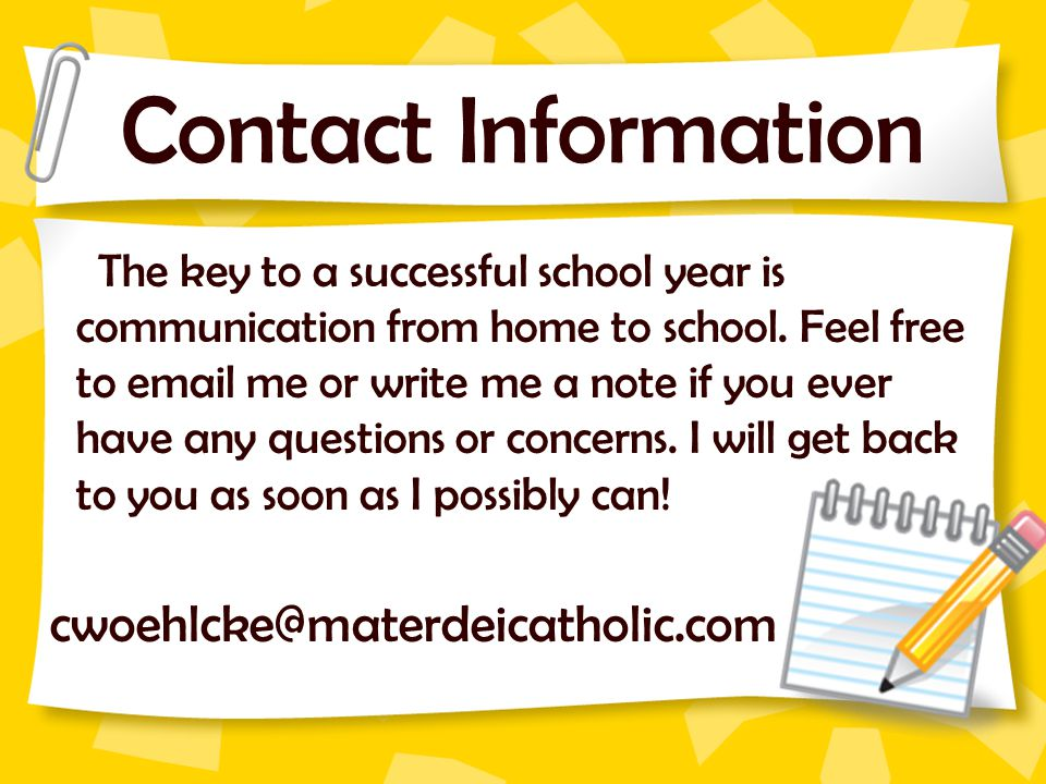 Contact Information The key to a successful school year is communication from home to school. Feel free to email me or write me a note if you ever hav