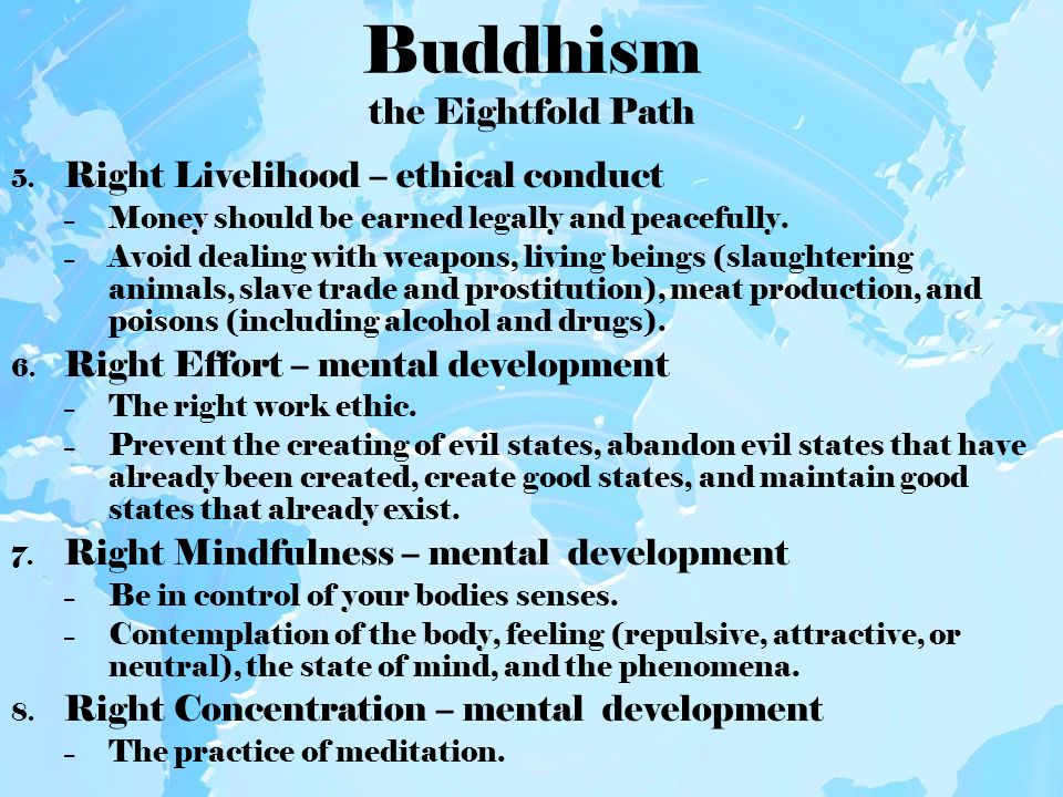 Buddhism the Eightfold Path 5. Right Livelihood – ethical conduct – Money should be earned legally and peacefully. – Avoid dealing with weapons, livin