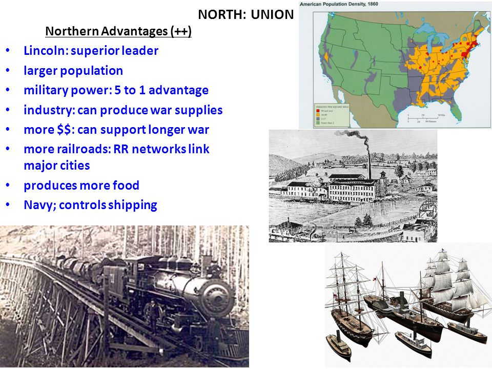 Chapter 17, Section 1 NORTH: UNION Northern Disadvantages (--) Northern soldiers had to conquer a huge area and blockade a very long coast Instead of defending their homes, they were invading unfamiliar land Union supply lines had to stretch out much farther than Confederate ones many Northerners were not willing to fight to abolish slavery
