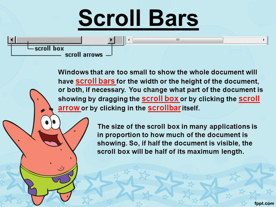Scroll Bars Windows that are too small to show the whole document will have scroll bars for the width or the height of the document, or both, if necessary.