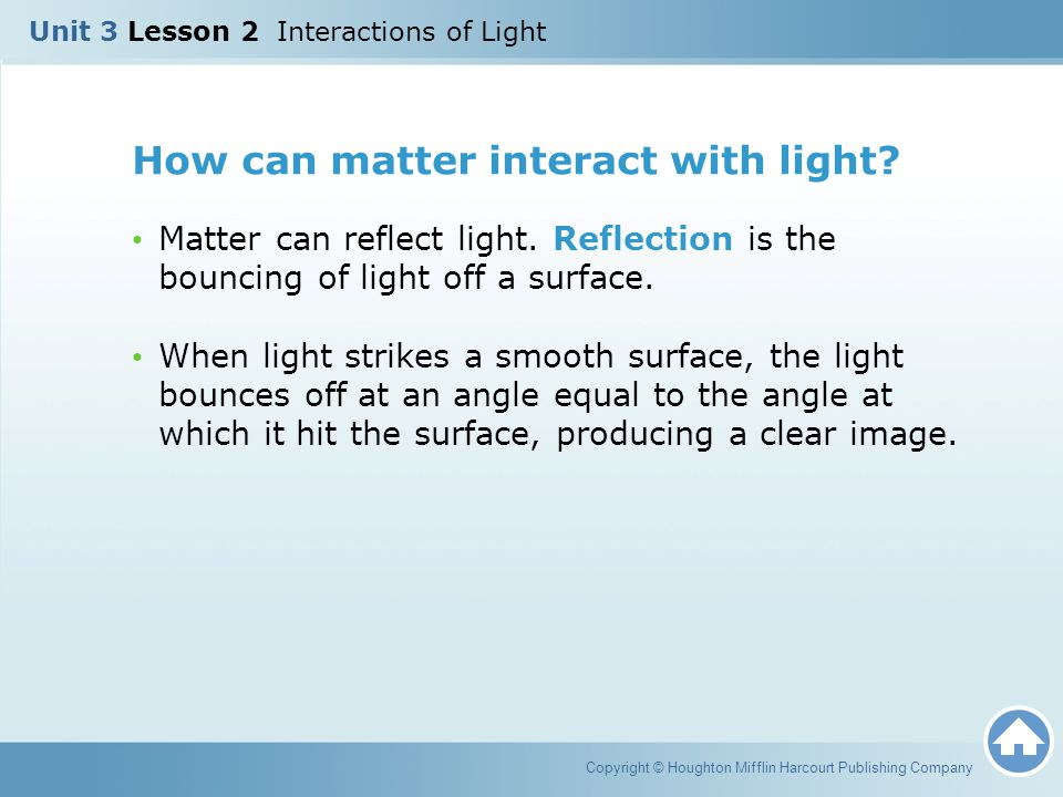 How can matter interact with light? Matter can reflect light. Reflection is the bouncing of light off a surface. When light strikes a smooth surface,