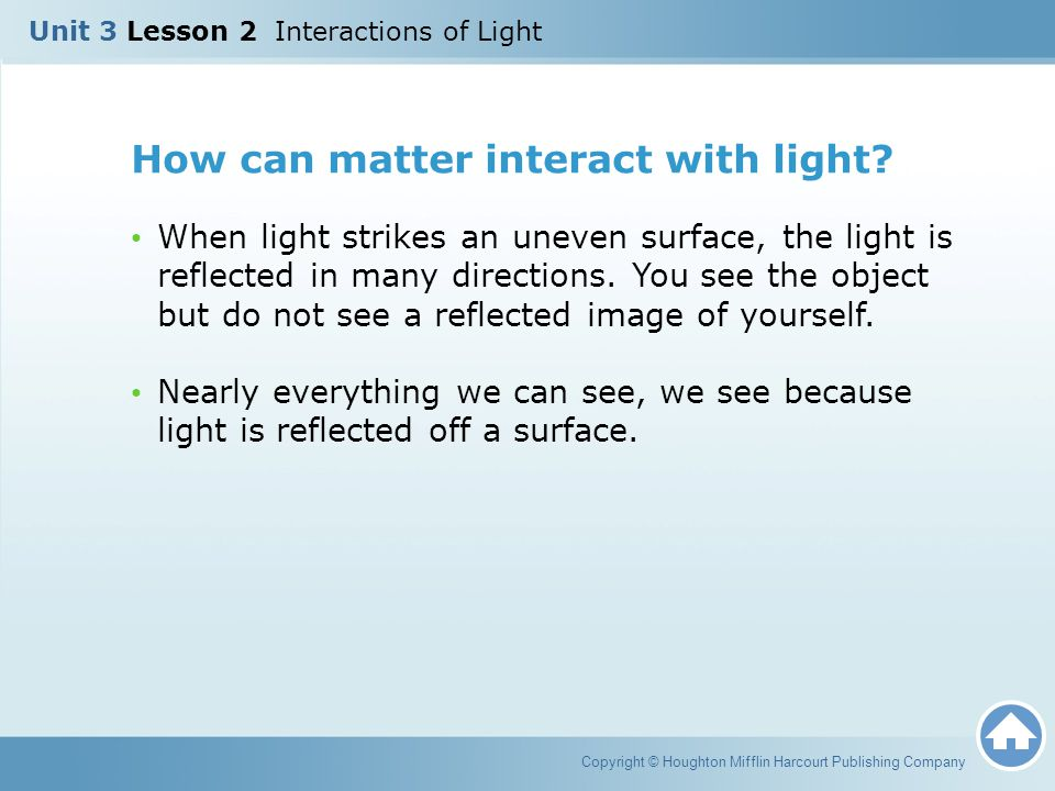 How can matter interact with light? When light strikes an uneven surface, the light is reflected in many directions. You see the object but do not see