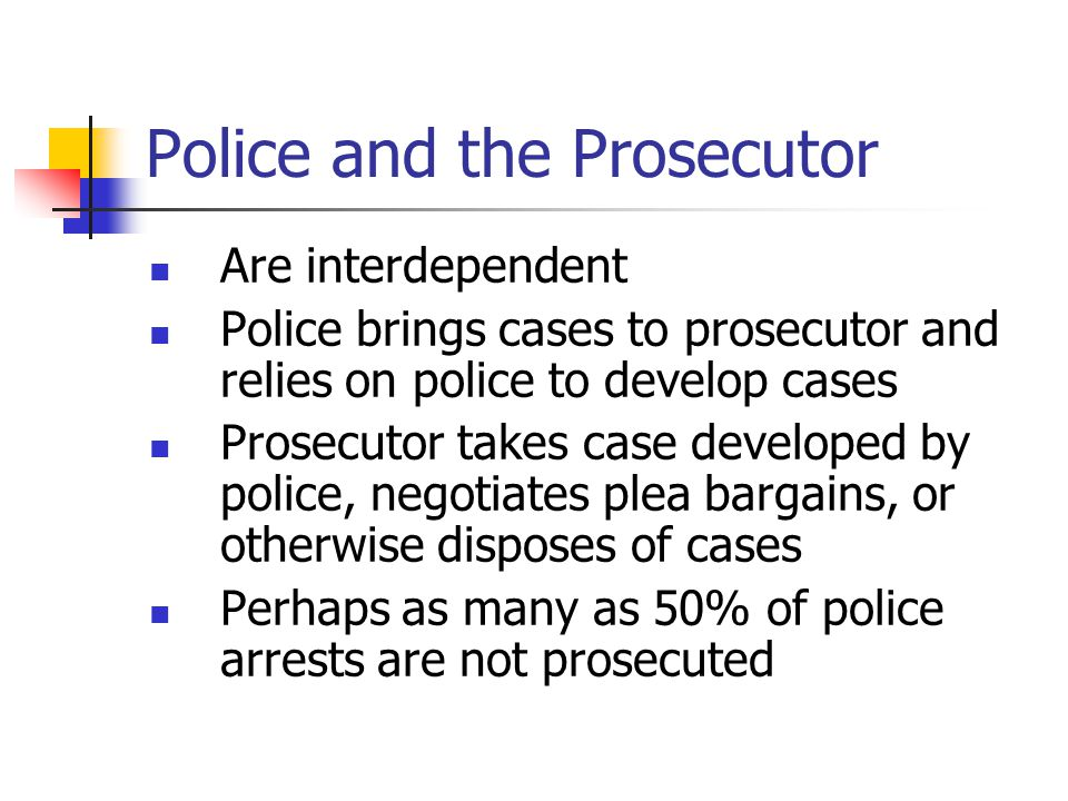 Police and the Prosecutor Are interdependent Police brings cases to prosecutor and relies on police to develop cases Prosecutor takes case developed b