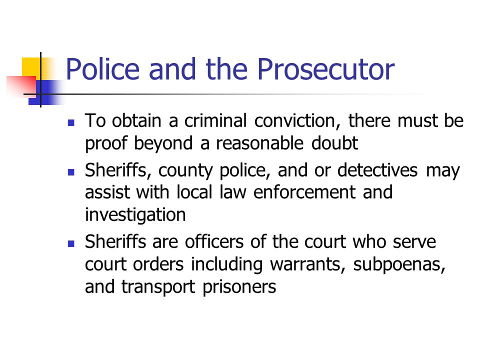 Police and the Prosecutor To obtain a criminal conviction, there must be proof beyond a reasonable doubt Sheriffs, county police, and or detectives ma