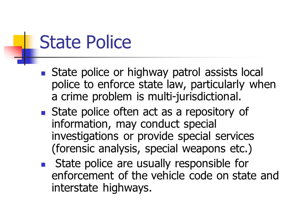 State Police State police or highway patrol assists local police to enforce state law, particularly when a crime problem is multi-jurisdictional. Stat