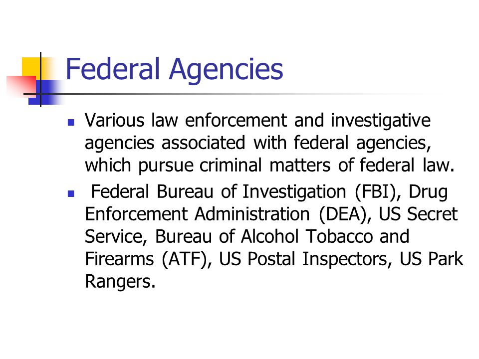 Federal Agencies Various law enforcement and investigative agencies associated with federal agencies, which pursue criminal matters of federal law. Fe