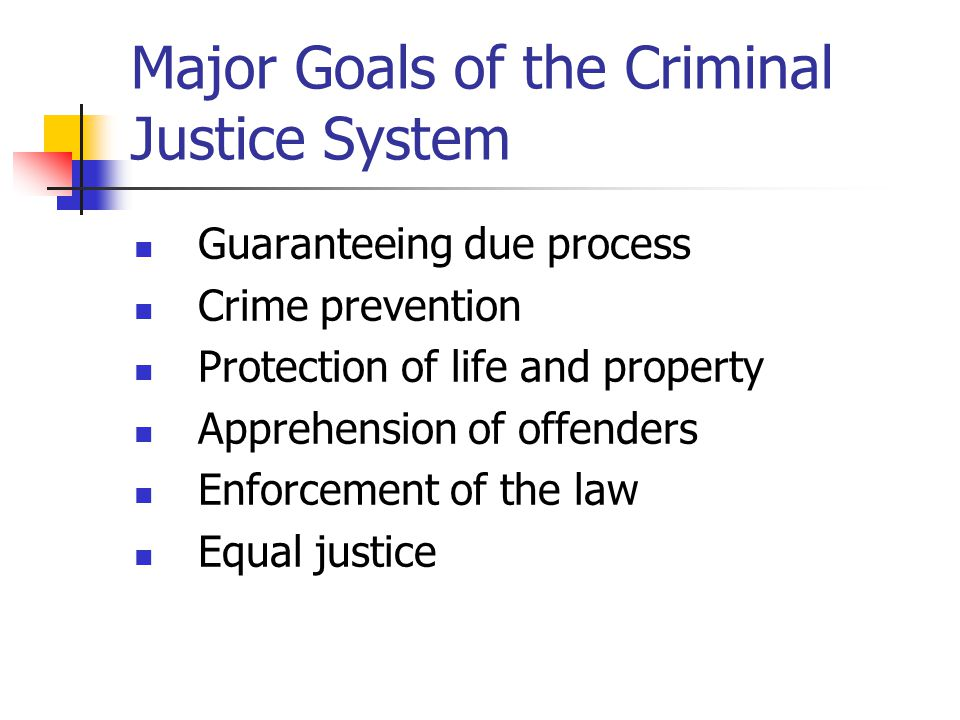 Major Goals of the Criminal Justice System Guaranteeing due process Crime prevention Protection of life and property Apprehension of offenders Enforce
