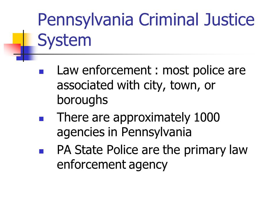 Pennsylvania Criminal Justice System Law enforcement : most police are associated with city, town, or boroughs There are approximately 1000 agencies i