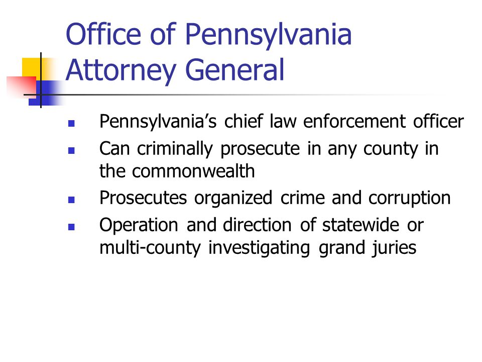 Office of Pennsylvania Attorney General Pennsylvania's chief law enforcement officer Can criminally prosecute in any county in the commonwealth Prosec
