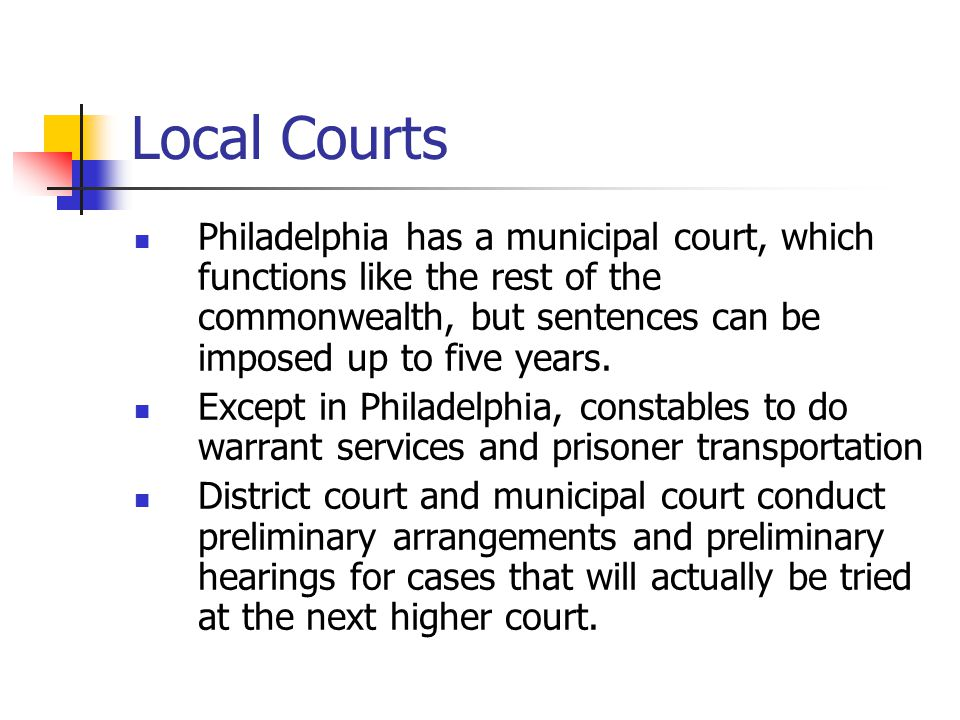 Local Courts Philadelphia has a municipal court, which functions like the rest of the commonwealth, but sentences can be imposed up to five years. Exc