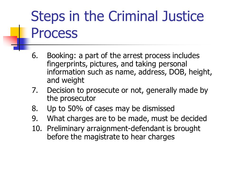 Steps in the Criminal Justice Process 6.Booking: a part of the arrest process includes fingerprints, pictures, and taking personal information such as