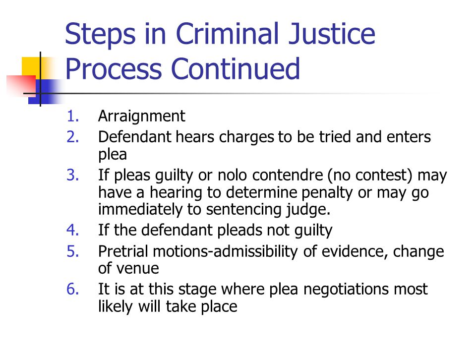 Steps in Criminal Justice Process Continued 1.Arraignment 2.Defendant hears charges to be tried and enters plea 3.If pleas guilty or nolo contendre (n