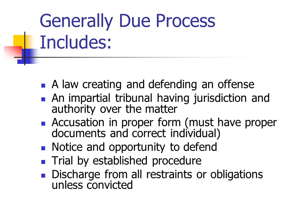 Generally Due Process Includes: A law creating and defending an offense An impartial tribunal having jurisdiction and authority over the matter Accusa