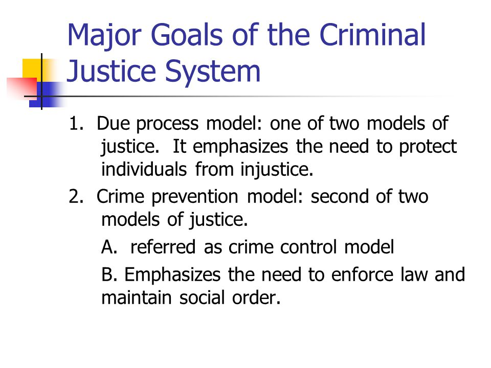 Major Goals of the Criminal Justice System 1. Due process model: one of two models of justice. It emphasizes the need to protect individuals from inju