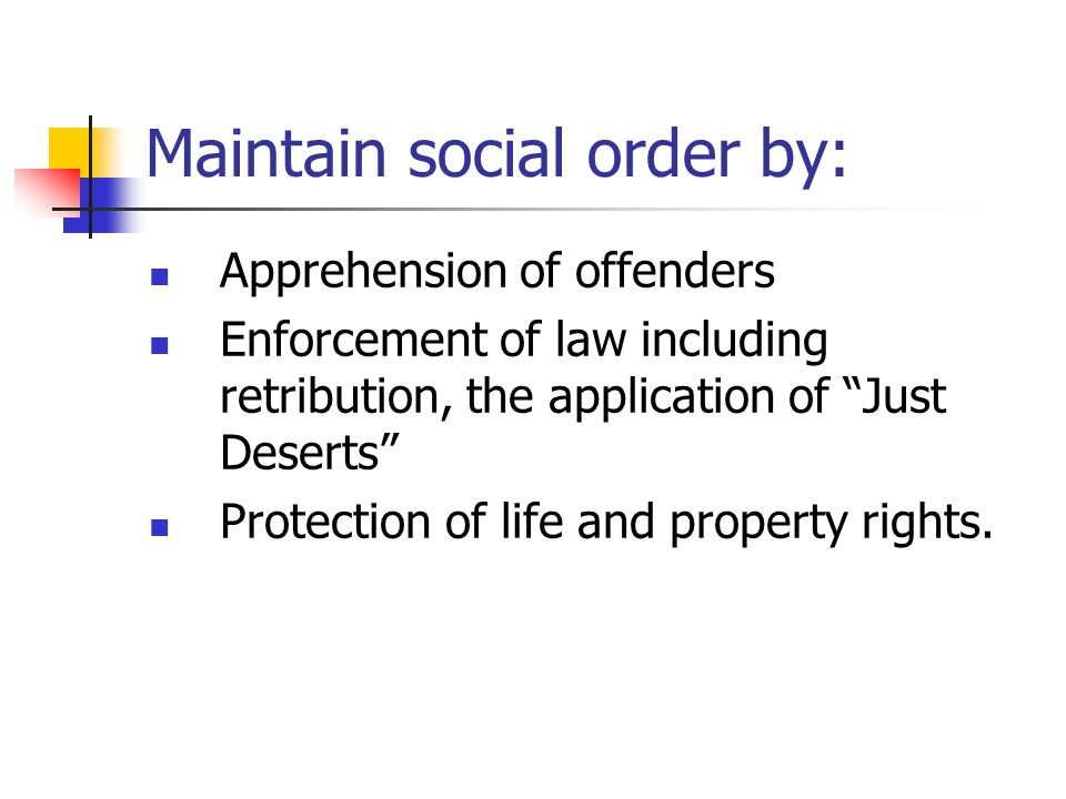 "Maintain social order by: Apprehension of offenders Enforcement of law including retribution, the application of ""Just Deserts"" Protection of life and"