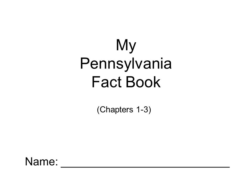 My Pennsylvania Fact Book Name: ___________________________ (Chapters 1-3)