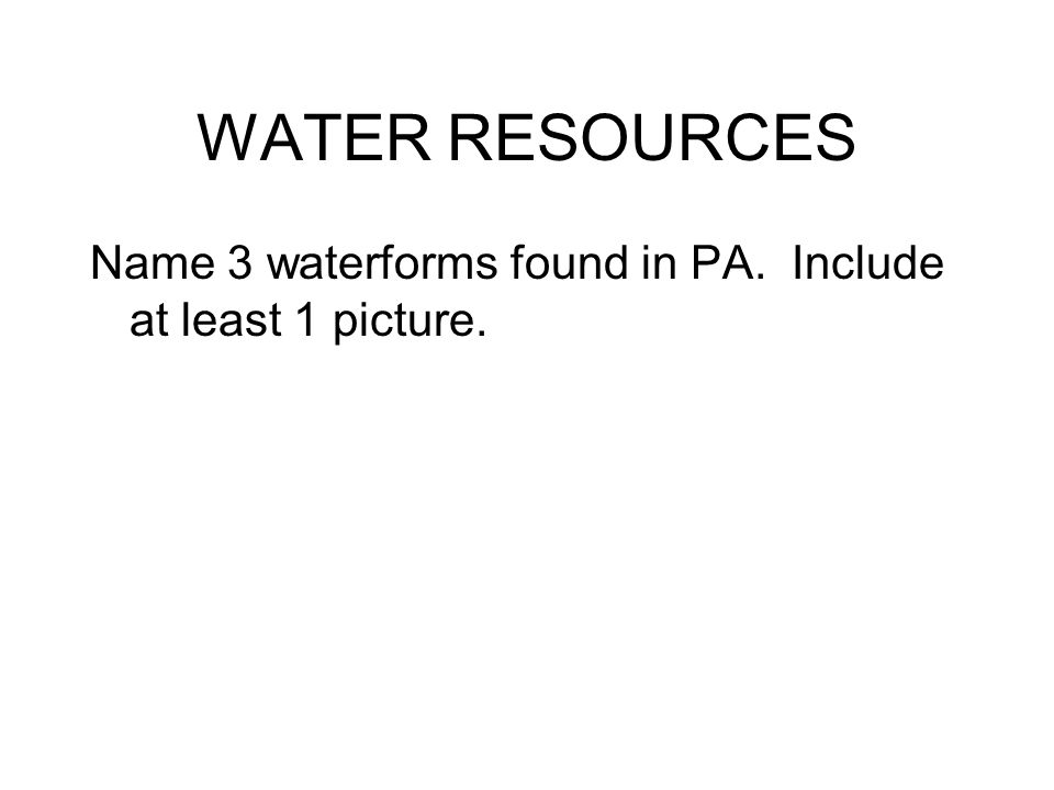 WATER RESOURCES Name 3 waterforms found in PA. Include at least 1 picture.