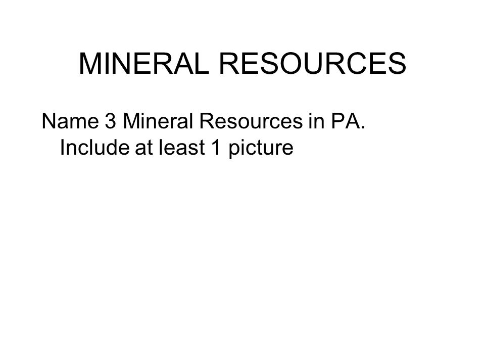 MINERAL RESOURCES Name 3 Mineral Resources in PA. Include at least 1 picture
