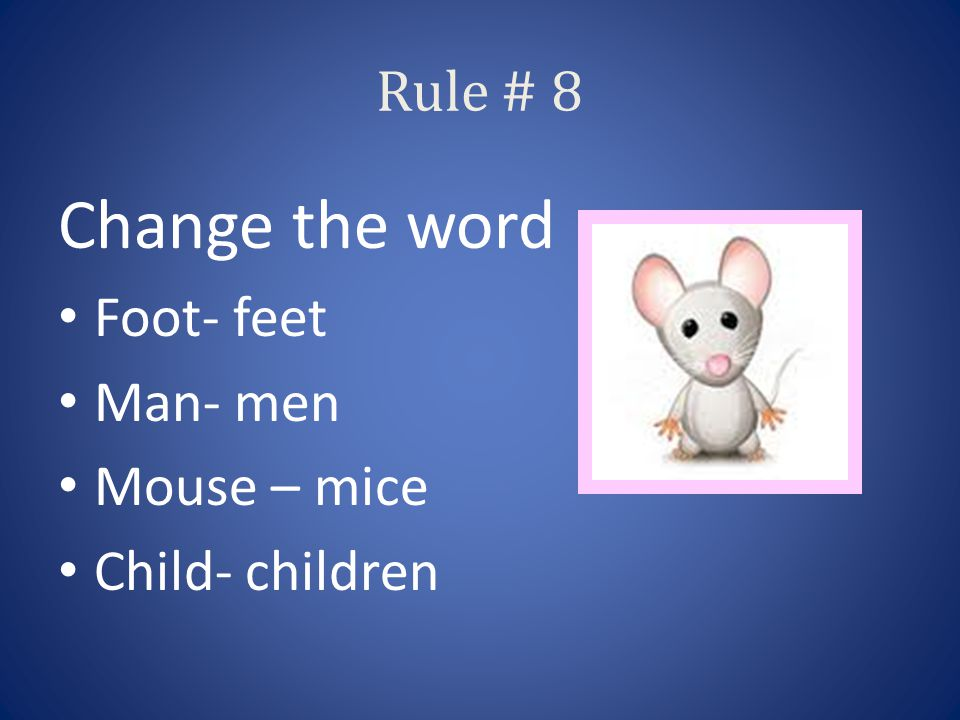 Rule # 8 Change the word Foot- feet Man- men Mouse – mice Child- children