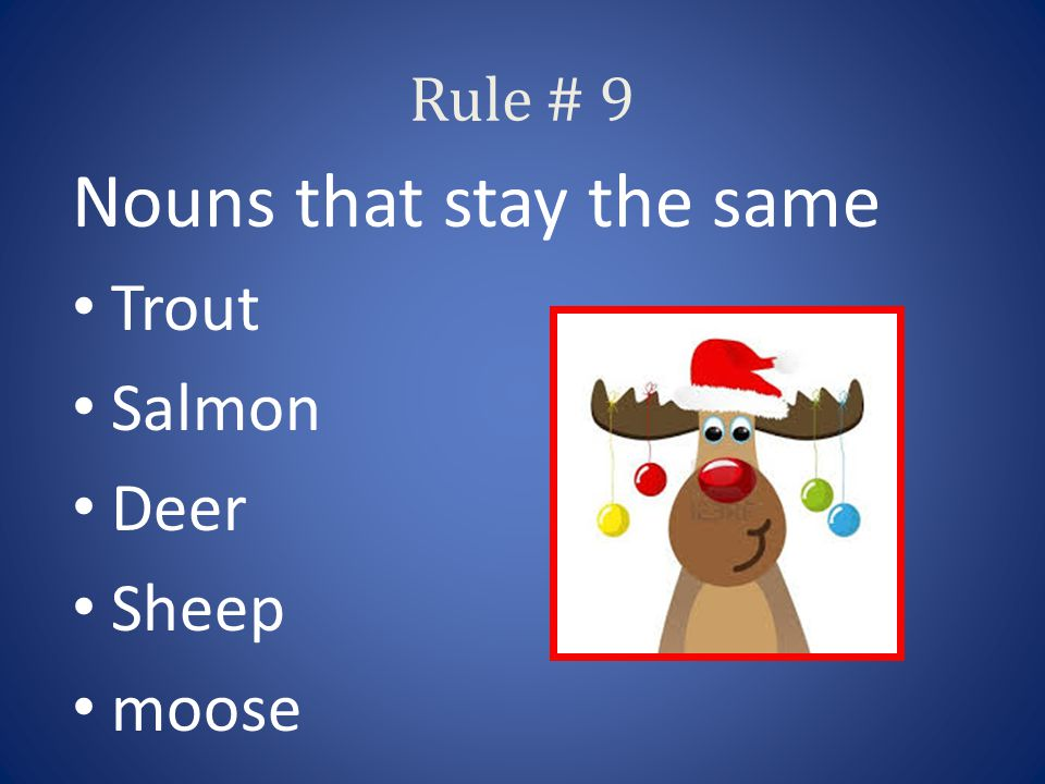 Rule # 9 Nouns that stay the same Trout Salmon Deer Sheep moose
