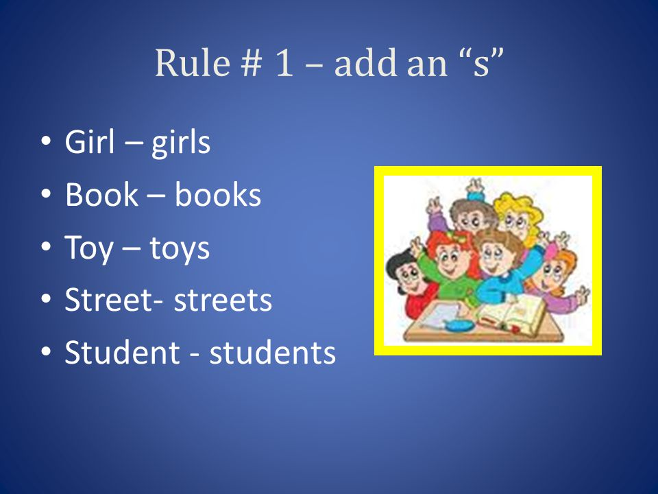 Rule # 1 – add an s Girl – girls Book – books Toy – toys Street- streets Student - students