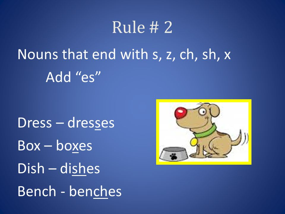 Rule # 2 Nouns that end with s, z, ch, sh, x Add es Dress – dresses Box – boxes Dish – dishes Bench - benches