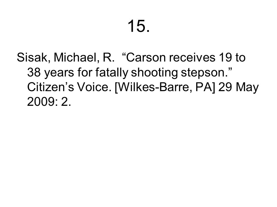 "15. Sisak, Michael, R. ""Carson receives 19 to 38 years for fatally shooting stepson."" Citizen's Voice. [Wilkes-Barre, PA] 29 May 2009: 2."