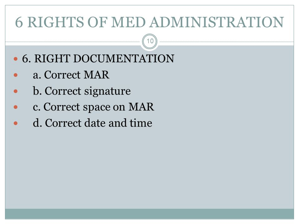 6 RIGHTS OF MED ADMINISTRATION 10 6. RIGHT DOCUMENTATION a. Correct MAR b. Correct signature c. Correct space on MAR d. Correct date and time