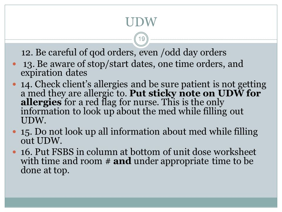 UDW 19 12. Be careful of qod orders, even /odd day orders 13. Be aware of stop/start dates, one time orders, and expiration dates 14. Check client's a