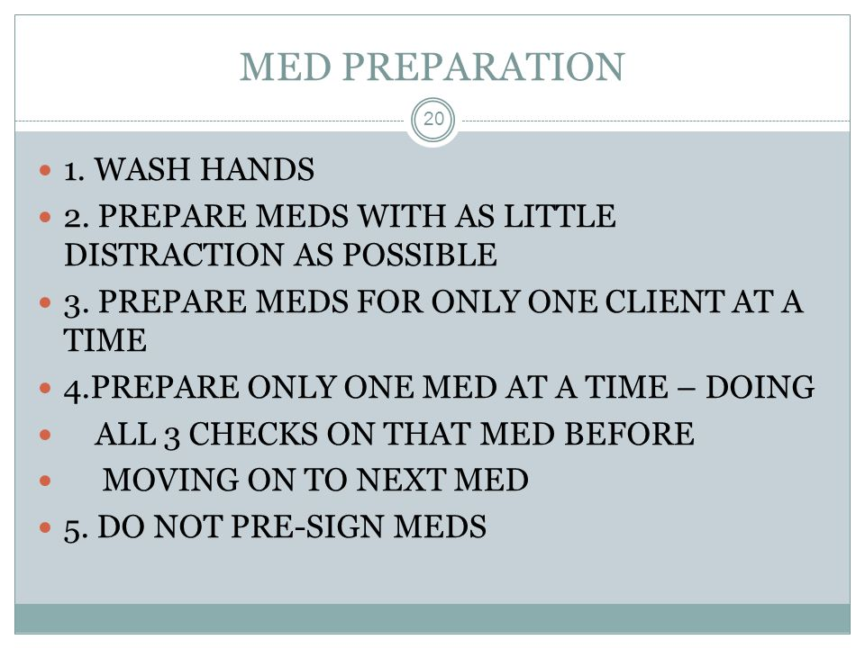 MED PREPARATION 20 1. WASH HANDS 2. PREPARE MEDS WITH AS LITTLE DISTRACTION AS POSSIBLE 3. PREPARE MEDS FOR ONLY ONE CLIENT AT A TIME 4.PREPARE ONLY O