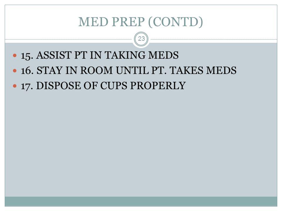 MED PREP (CONTD) 23 15. ASSIST PT IN TAKING MEDS 16. STAY IN ROOM UNTIL PT. TAKES MEDS 17. DISPOSE OF CUPS PROPERLY