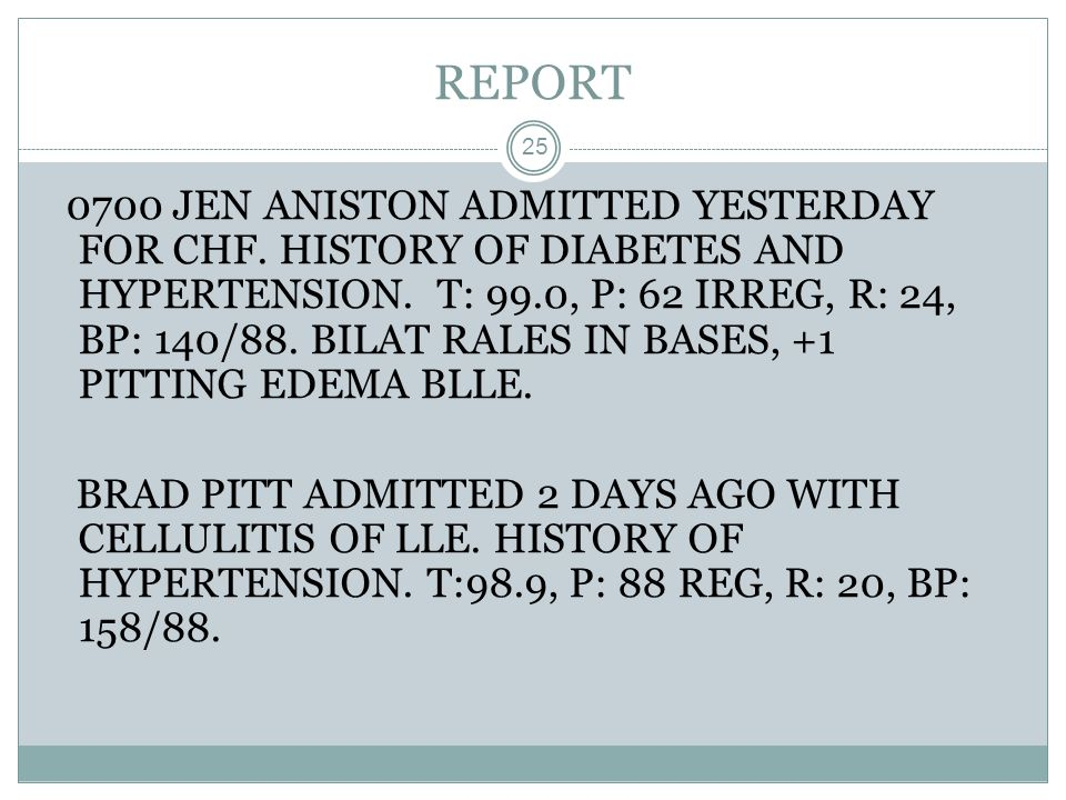 REPORT 25 0700 JEN ANISTON ADMITTED YESTERDAY FOR CHF. HISTORY OF DIABETES AND HYPERTENSION. T: 99.0, P: 62 IRREG, R: 24, BP: 140/88. BILAT RALES IN B