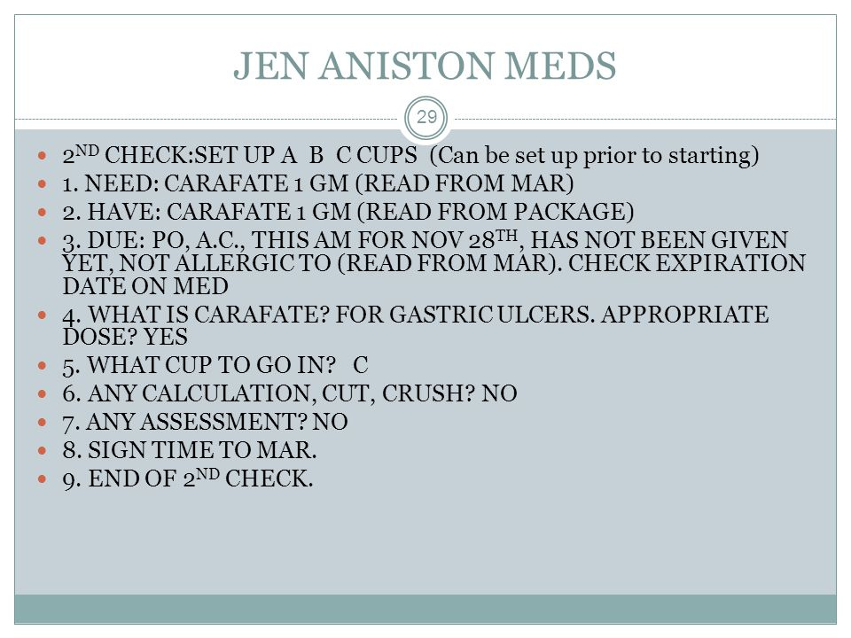 JEN ANISTON MEDS 29 2 ND CHECK:SET UP A B C CUPS (Can be set up prior to starting) 1. NEED: CARAFATE 1 GM (READ FROM MAR) 2. HAVE: CARAFATE 1 GM (READ
