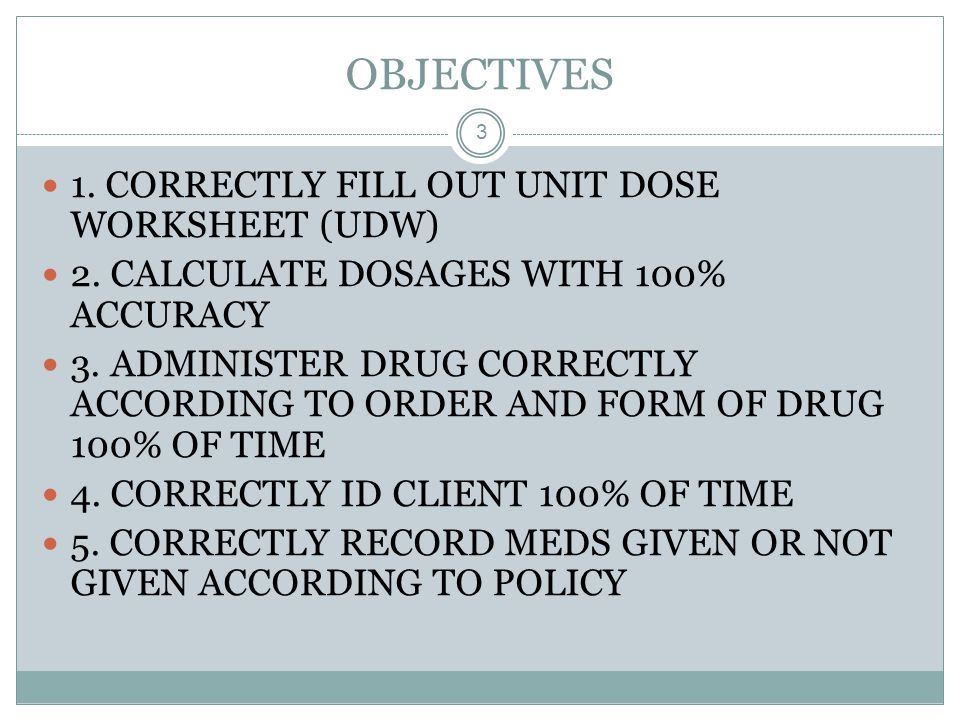 OBJECTIVES 3 1. CORRECTLY FILL OUT UNIT DOSE WORKSHEET (UDW) 2. CALCULATE DOSAGES WITH 100% ACCURACY 3. ADMINISTER DRUG CORRECTLY ACCORDING TO ORDER A
